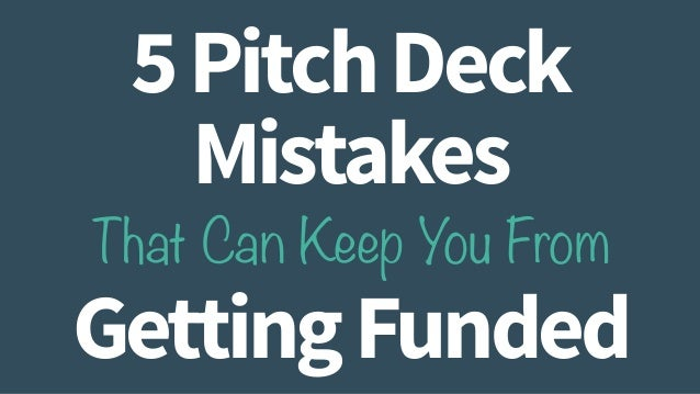 5 Pitch Deck  Mistakes  That Can Keep You From  Getting Funded