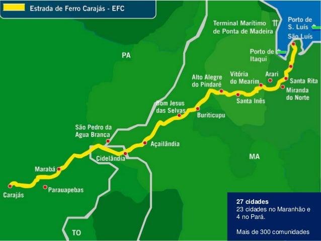 Hoje, a Estrada de Ferro Carajás transporta o que produzimos com segurança e agilidade 27 cidades 23 cidades no Maranhão e...