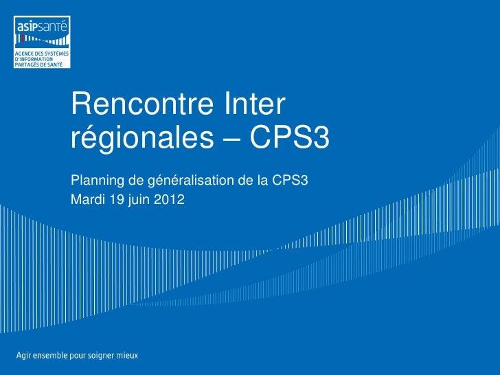 Rencontre Interrégionales – CPS3Planning de généralisation de la CPS3Mardi 19 juin 2012