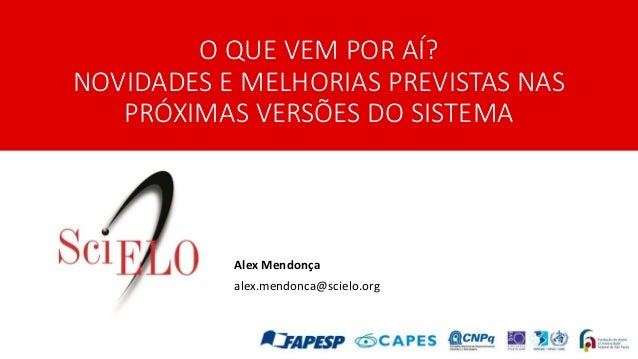 O QUE VEM POR AÍ? NOVIDADES E MELHORIAS PREVISTAS NAS PRÓXIMAS VERSÕES DO SISTEMA Alex Mendonça alex.mendonca@scielo.org