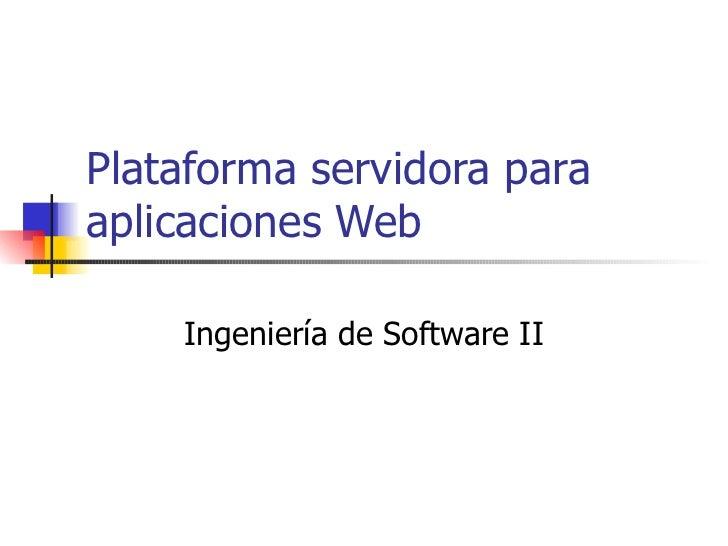Plataforma servidora para aplicaciones Web Ingeniería de Software II
