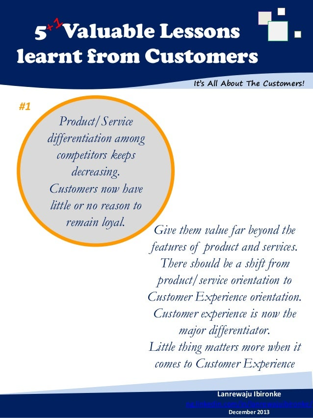 5 Valuable Lessons learnt from Customers It's All About The Customers!  #1  Product/Service differentiation among competit...