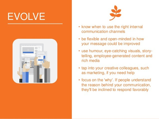 EVOLVE • know when to use the right internal communication channels • be flexible and open-minded in how your message coul...