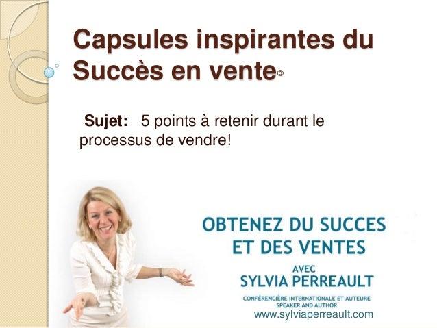 Capsules inspirantes du Succès en vente© Sujet: 5 points à retenir durant le processus de vendre! www.sylviaperreault.com
