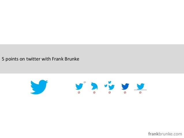 5 points on twitter with Frank Brunke                                        frankbrunke.com