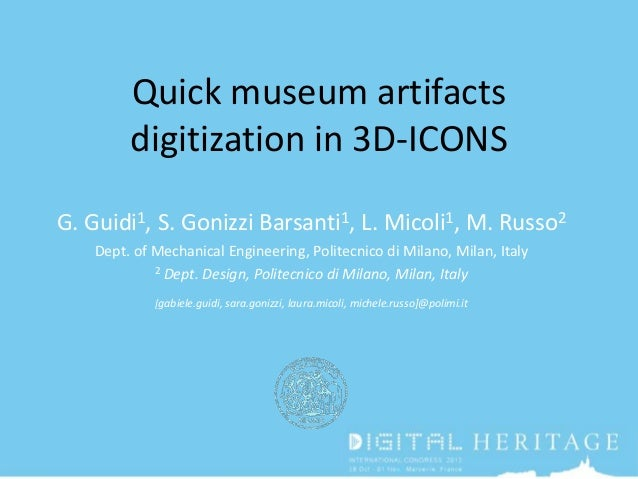 Quick museum artifacts digitization in 3D-ICONS G. Guidi1, S. Gonizzi Barsanti1, L. Micoli1, M. Russo2 Dept. of Mechanical...