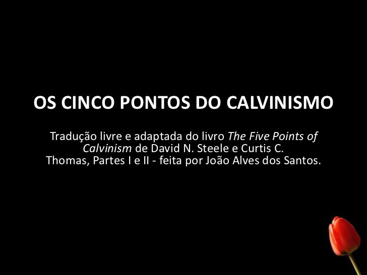 OS CINCO PONTOS DO CALVINISMO<br />Tradução livre e adaptada do livro The Five PointsofCalvinismde David N. Steele e Curti...