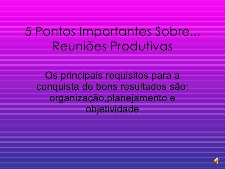 5 Pontos Importantes Sobre... Reuniões Produtivas Os principais requisitos para a conquista de bons resultados são: organi...