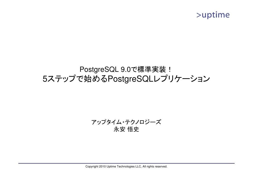 PostgreSQL 9.0で標準実装! 5ステップで始めるPostgreSQLレプリケーション               アップタイム・テクノロジーズ                永安 悟史           Copyright 201...