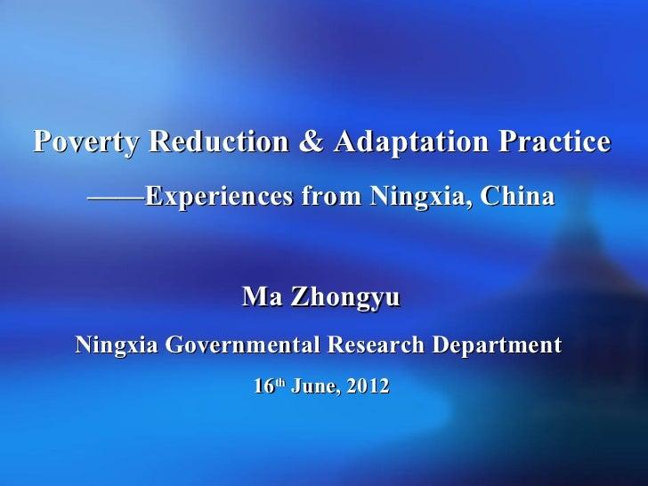 Poverty Reduction & Adaptation Practice   ——Experiences from Ningxia, China               Ma Zhongyu  Ningxia Governmental...