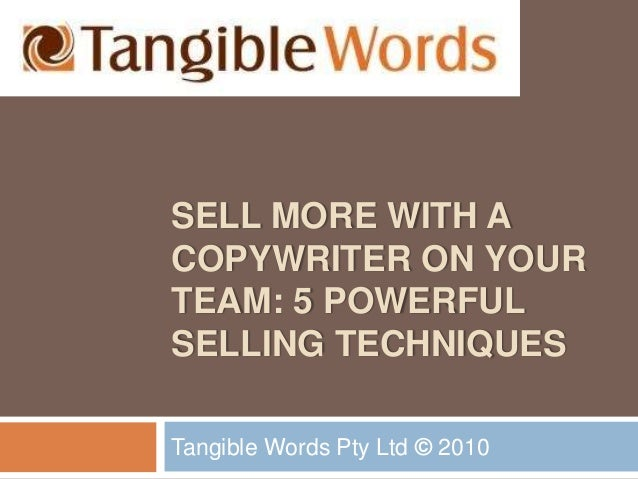 SELL MORE WITH A COPYWRITER ON YOUR TEAM: 5 POWERFUL SELLING TECHNIQUES Tangible Words Pty Ltd © 2010
