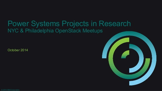 Power Systems Projects in Research  NYC & Philadelphia OpenStack Meetups  October 2014  © 2014 IBM Corporation