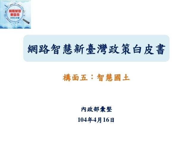 網路智慧新臺灣政策白皮書 構面五:智慧國土 內政部彙整 104年4月16日