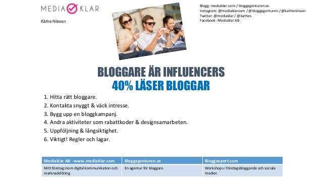 BLOGGARE ÄR INFLUENCERS 40% LÄSER BLOGGAR 1. Hitta rätt bloggare. 2. Kontakta snyggt & väck intresse. 3. Bygg upp en blogg...