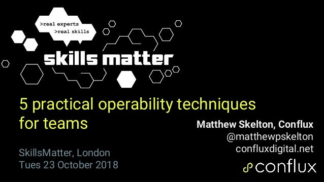1 5 practical operability techniques for teams Matthew Skelton, Conflux @matthewpskelton confluxdigital.netSkillsMatter, L...