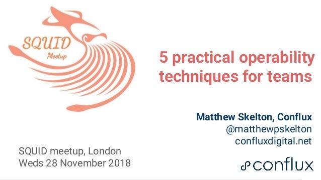 1 5 practical operability techniques for teams Matthew Skelton, Conflux @matthewpskelton confluxdigital.net SQUID meetup, ...