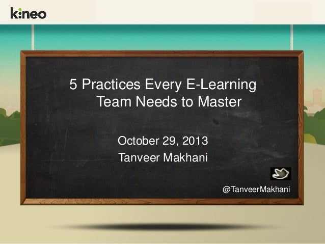 5 Practices Every E-Learning Team Needs to Master October 29, 2013 Tanveer Makhani @TanveerMakhani