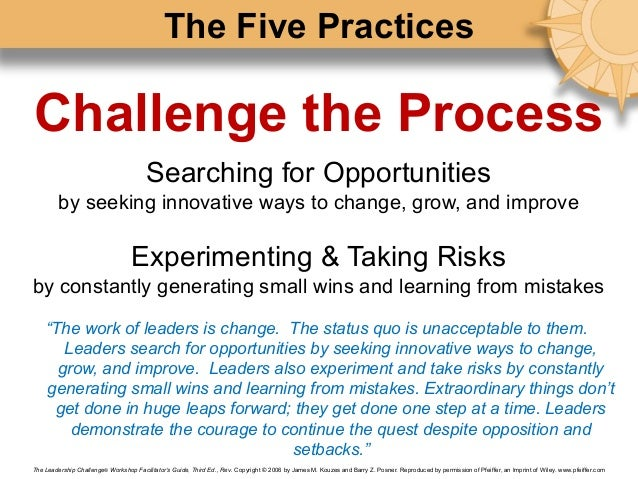 challenge the process The instinct to challenge the process is a fundamental quality of every leader  when god created leaders, he equipped them with an unsettling.