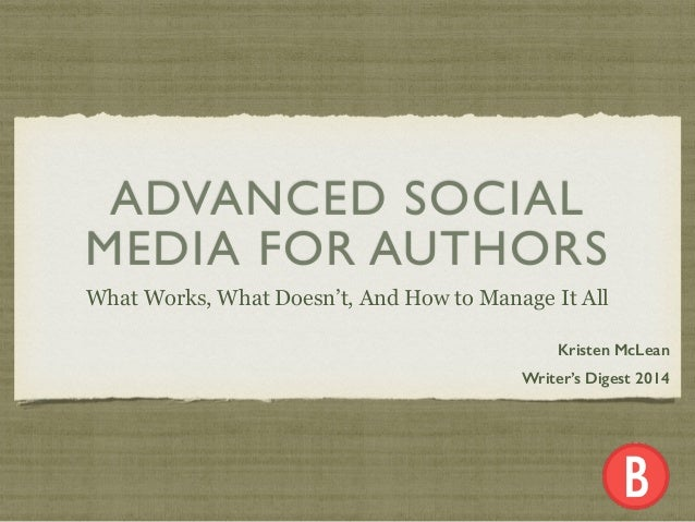 ADVANCED SOCIAL MEDIA FOR AUTHORS What Works, What Doesn't, And How to Manage It All Kristen McLean Writer's Digest 2014