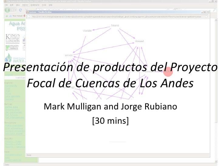 Presentación de productos del Proyecto     Focal de Cuencas de Los Andes        Mark Mulligan and Jorge Rubiano           ...