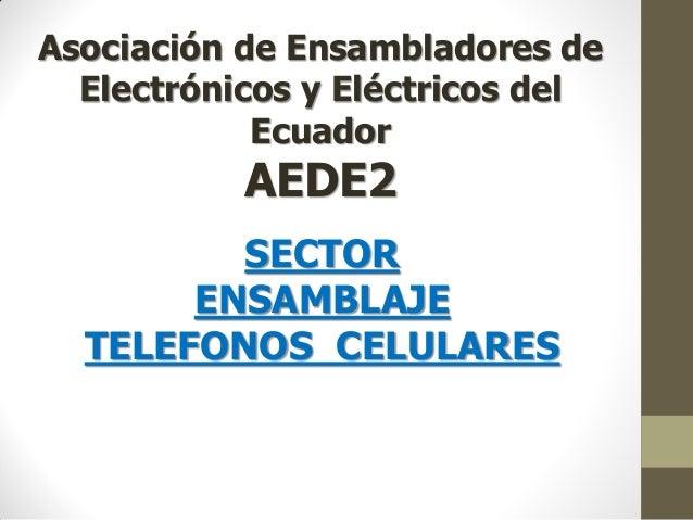 Asociación de Ensambladores de Electrónicos y Eléctricos del Ecuador AEDE2 SECTOR ENSAMBLAJE TELEFONOS CELULARES