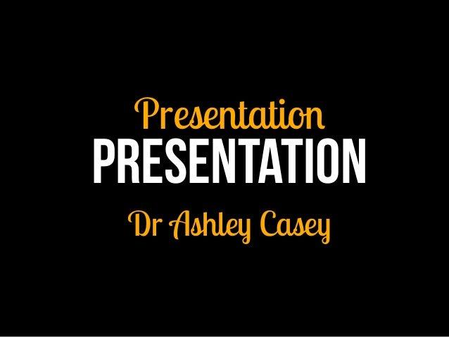Presentation Presentation Dr Ashley Casey