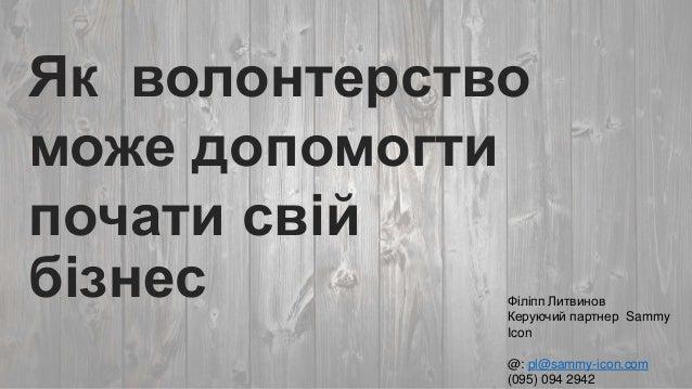 Як волонтерство може допомогти почати свій бізнес  Філіпп Литвинов Керуючий партнер Sammy Icon @: pl@sammy-icon.com (095) ...