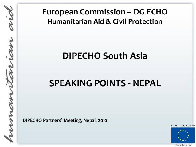 European Commission – DG ECHO Humanitarian Aid & Civil Protection DIPECHO South Asia SPEAKING POINTS - NEPAL DIPECHO Partn...