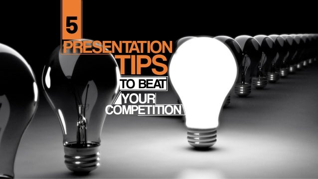 PRESENTATION TIPS 5 TO BEAT YOUR COMPETITION