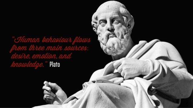 """""""Human behaviour flows from three main sources: desire, emotion, and knowledge."""" Plato"""