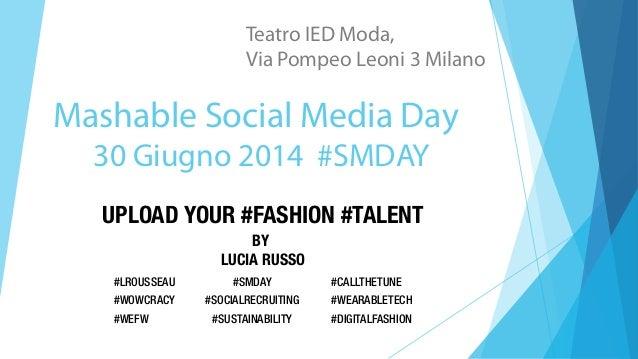 Mashable Social Media Day 30 Giugno 2014 #SMDAY Teatro IED Moda, Via Pompeo Leoni 3 Milano UPLOAD YOUR #FASHION #TALENT BY...