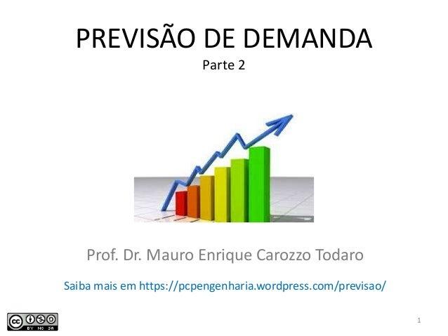 PREVISÃO DE DEMANDA Parte 2 Prof. Dr. Mauro Enrique Carozzo Todaro 1 Saiba mais em https://pcpengenharia.wordpress.com/pre...