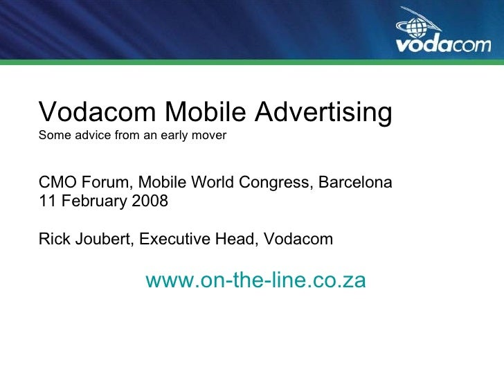 Vodacom Mobile Advertising Some advice from an early mover CMO Forum, Mobile World Congress, Barcelona 11 February 2008 Ri...