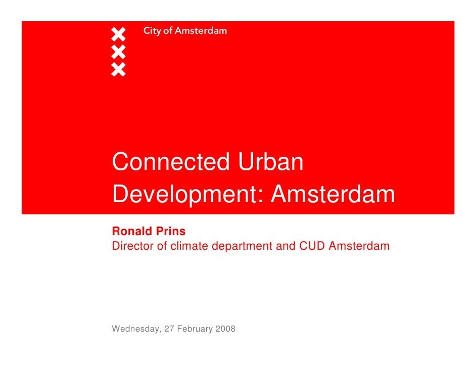 Connected Urban Development: Amsterdam Ronald Prins Director of climate department and CUD Amsterdam     Wednesday, 27 Feb...