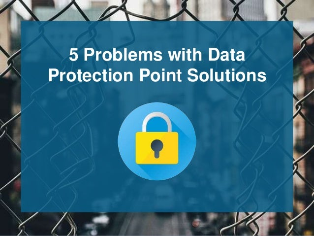 5 Problems with Data Protection Point Solutions