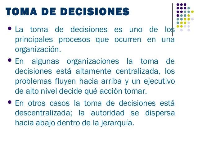 TOMA DE DECISIONES La  toma de decisiones es uno de los  principales procesos que ocurren en una  organización. En algun...