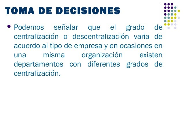TOMA DE DECISIONES Podemos     señalar que el grado de centralización o descentralización varia de acuerdo al tipo de emp...