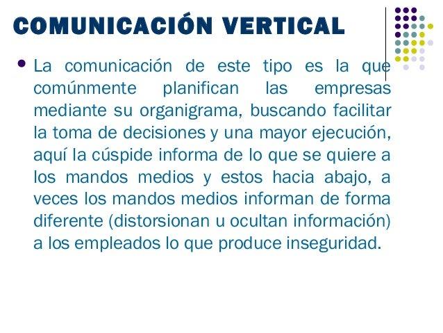 COMUNICACIÓN VERTICAL La  comunicación de este tipo es la que comúnmente planifican las empresas mediante su organigrama,...