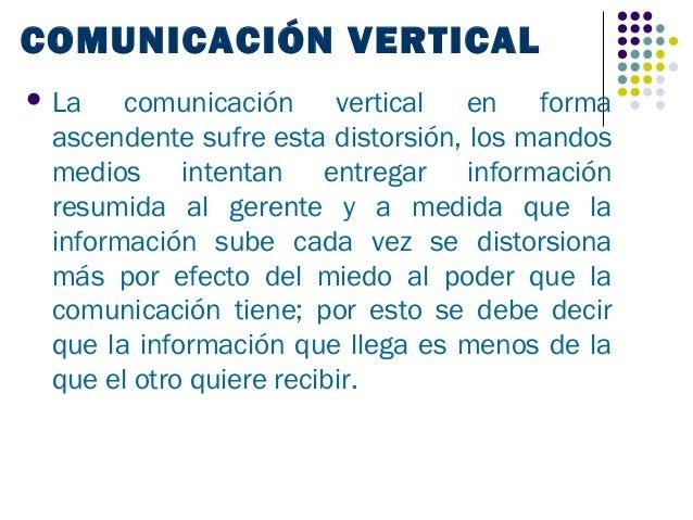 COMUNICACIÓN VERTICAL La   comunicación vertical en forma ascendente sufre esta distorsión, los mandos medios intentan en...