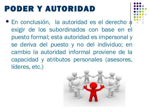 PODER Y AUTORIDAD En conclusión, la autoridad es el derecho a exigir de los subordinados con base en el puesto formal; es...