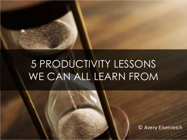 5 PRODUCTIVITY LESSONS WE CAN ALL LEARN FROM © Avery Eisenreich
