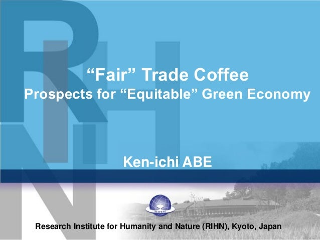 """Fair"" Trade Coffee Prospects for ""Equitable"" Green Economy Ken-ichi ABE Research Institute for Humanity and Nature (RIHN)..."