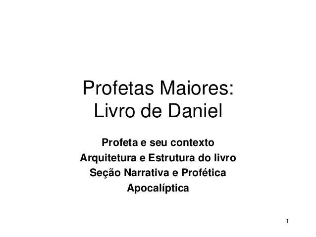 Profetas Maiores: Livro de Daniel Profeta e seu contexto Arquitetura e Estrutura do livro Seção Narrativa e Profética Apoc...