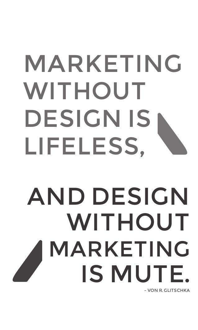 MARKETING WITHOUT DESIGN IS LIFELESS, AND DESIGN WITHOUT MARKETING  IS MUTE. - VON R. GLITSCHKA  1
