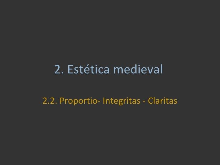 2.  Estética medieval  2.2. Proportio- Integritas - Claritas
