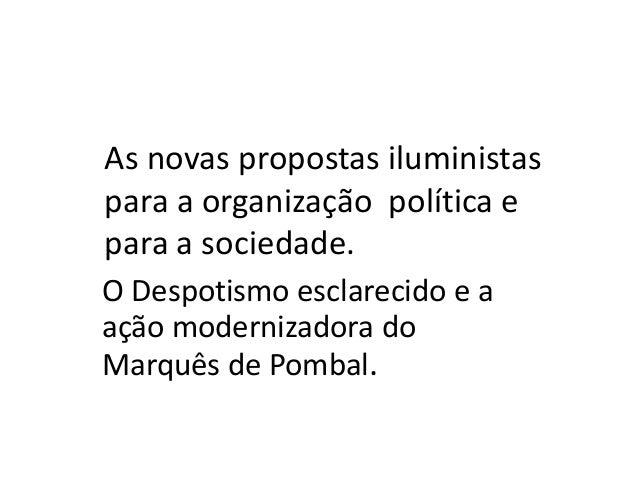 As novas propostas iluministas para a organização política e para a sociedade. O Despotismo esclarecido e a ação moderniza...