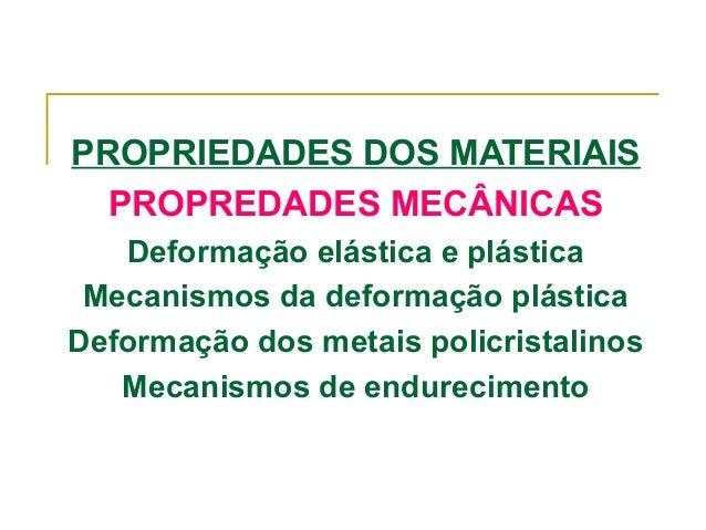 PROPRIEDADES DOS MATERIAIS PROPREDADES MECÂNICAS Deformação elástica e plástica Mecanismos da deformação plástica Deformaç...
