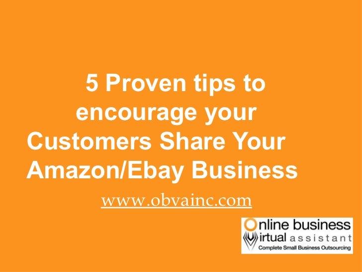 <ul><li>5 Proven tips to    encourage your  Customers Share Your Amazon/Ebay Business </li></ul><ul><li>www.obvainc.com </...