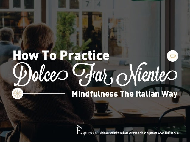 Dolce Far Niente How To Practice Mindfulness The Italian Way visit our website to discover true artisan espresso www.1882....