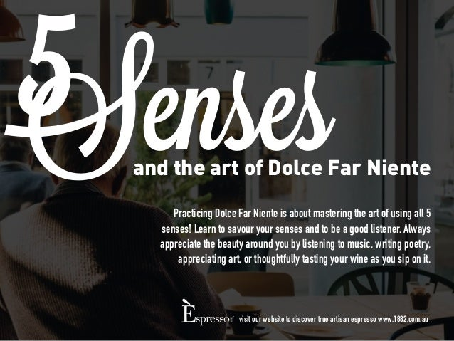 and the art of Dolce Far Niente Senses Practicing Dolce Far Niente is about mastering the art of using all 5 senses! Learn...